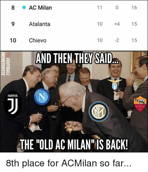 "Memes, Old, and 10 2: 8  AC Milan  16  9 Atalanta  10  +4  15  10 Chievo  10 2 15  AND THEN THEY SAID  JUUENTUS  ROMA  1927  THE ""OLD AC MILAN IS BACK 8th place for ACMilan so far..."