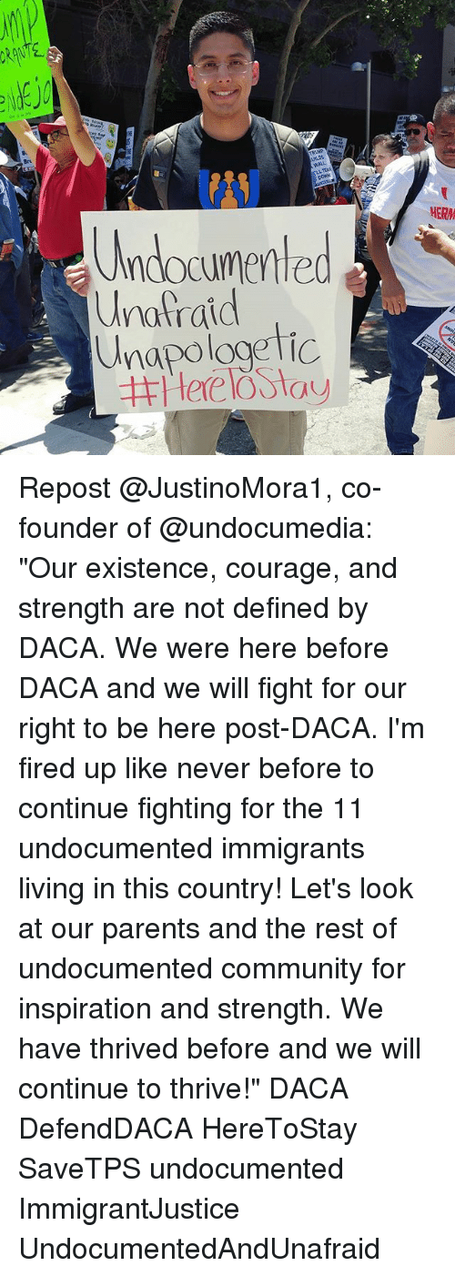"""fightings: 8  Br  WALL  LL TEAR  (ANJ  Undocumented  napologetic  HERM  Unafraid Repost @JustinoMora1, co-founder of @undocumedia: """"Our existence, courage, and strength are not defined by DACA. We were here before DACA and we will fight for our right to be here post-DACA. I'm fired up like never before to continue fighting for the 11 undocumented immigrants living in this country! Let's look at our parents and the rest of undocumented community for inspiration and strength. We have thrived before and we will continue to thrive!"""" DACA DefendDACA HereToStay SaveTPS undocumented ImmigrantJustice UndocumentedAndUnafraid"""