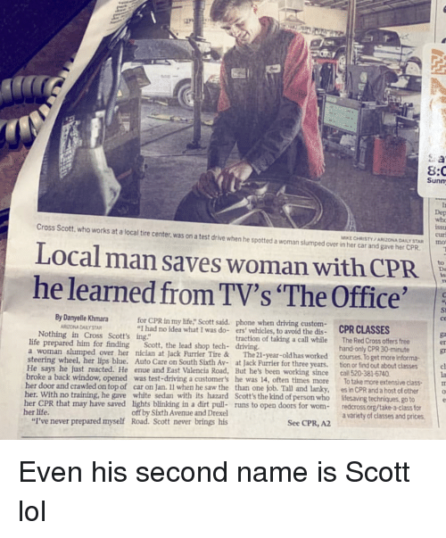 """Driving, Life, and Lol: 8:C  Sunm  whe  Cross Scott, who works at a local tire center, was on a test drive when he spotted a woman slumped over in her car and gave her CPR  cur  MIKE CHRISTY /ARIZONA DAILY STAR Imno  Local man saves woman with CPR  he learned from TV's """"The Office'  By Danyelle Khmara  for CPR in my life"""" Scott said. phone when driving custom-  St  ce  RITONA DAILY STAR  I had no idea what I was do- ers vehicles, to avoid the dis- CPR CLASSES  Nothing in Cross Scott's ing""""  life prepared him for finding  a woman slumped over her nician at Jack Furrier Tire &  steering wheel, her lips blue. Auto Care on South Sixth Av-at Jack Furrier for three years. tion or find out about classes  traction of taking a call while  The 21-year-old has worked  The Red Cross offers free  hand-only CPR 30-minute  courses, To get more informa  Scott, the lead shop tech- driving.  er  gr  He says he just reacted. He enue and East Valencia Road, But he's been working since call 520-381-6740  la  To take more extensive classm  cl  broke a back window, opened was test-driving a customers he was 14, often times more  her door and crawled on top of car on Jan. Il when he saw the than one job. Tall and lanky,  Scott's the kind of person who  es in CPR and a host of other  lifesaving techniques, go to  o  th its hazard  her CPR that may have saved lights blinking in a dirt pull- runs to open doors for wom-redcross.org/take a-class for  her life  """"I've never prepared myself  off by Sixth Avenue and Drexel  Road. Scott never brings his  a variety of classes and prices  See CPR, A2"""