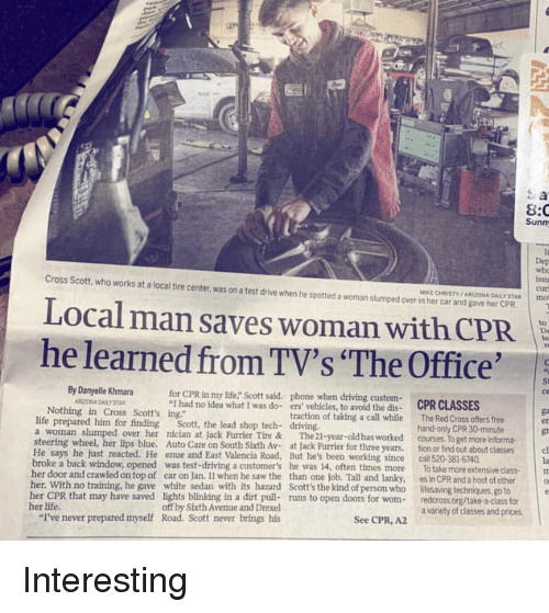 """Driving, Life, and Phone: 8:C  Sunm  whe  Cross Scott, who works at a local tire center, was on a test drive when he spotted a woman slumped over in her car and gave her CPR  cur  MIKE CHRISTY /ARIZONA DAILY STAR Imno  Local man saves woman with CPR  he learned from TV's """"The Office'  By Danyelle Khmara  for CPR in my life"""" Scott said. phone when driving custom-  St  ce  RITONA DAILY STAR  I had no idea what I was do- ers vehicles, to avoid the dis- CPR CLASSES  Nothing in Cross Scott's ing""""  life prepared him for finding  a woman slumped over her nician at Jack Furrier Tire &  steering wheel, her lips blue. Auto Care on South Sixth Av-at Jack Furrier for three years. tion or find out about classes  traction of taking a call while  The 21-year-old has worked  The Red Cross offers free  hand-only CPR 30-minute  courses, To get more informa  Scott, the lead shop tech- driving.  er  gr  He says he just reacted. He enue and East Valencia Road, But he's been working since call 520-381-6740  la  To take more extensive classm  cl  broke a back window, opened was test-driving a customers he was 14, often times more  her door and crawled on top of car on Jan. Il when he saw the than one job. Tall and lanky,  Scott's the kind of person who  es in CPR and a host of other  lifesaving techniques, go to  o  th its hazard  her CPR that may have saved lights blinking in a dirt pull- runs to open doors for wom-redcross.org/take a-class for  her life  """"I've never prepared myself  off by Sixth Avenue and Drexel  Road. Scott never brings his  a variety of classes and prices  See CPR, A2"""