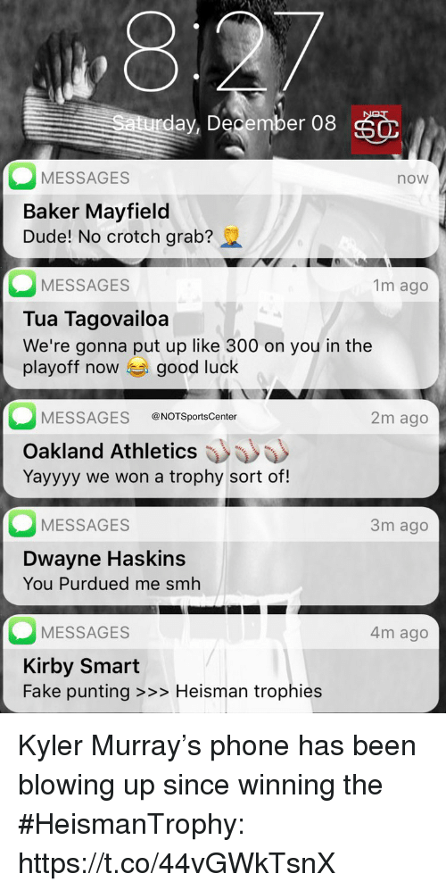 trophies: ,8  day, December 08  MESSAGES  Baker Mayfield  Dude! No crotch grab?  now  MESSAGES  Tua Tagovailoa  We're gonna put up like 300 on you in the  playoff now good luck  1m ago  MESSAGES @NOTSportsCenter  2m ago  Oakland Athletics  Yayyyy we won a trophy sort of!  MESSAGES  3m ago  Dwayne Haskins  You Purdued me smh  MESSAGES  Kirby Smart  Fake punting >>> Heisman trophies  4m ago Kyler Murray's phone has been blowing up since winning the #HeismanTrophy: https://t.co/44vGWkTsnX
