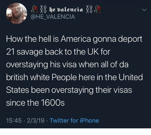 America, Iphone, and Savage: 8 he valencia X  @HE VALENCIA  How the hell is America gonna deport  21 savage back to the UK for  overstaying his visa when all of da  british white People here in the United  States been overstaying their visas  since the 1600s  15:45 2/3/19 Twitter for iPhone