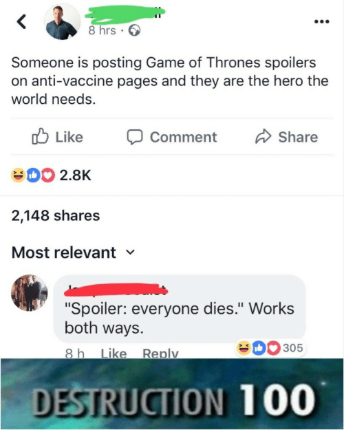 """Game of Thrones, Work, and Game: 8 hrs.  Someone is posting Game of Thrones spoilers  on anti-vaccine pages and they are the hero the  world needs.  b Like  D2.8K  2,148 shares  Most relevant  Comment Share  """"Spoiler: everyone dies."""" Work:s  both ways.  0305  ike Replv  DESTRUCTION 100"""