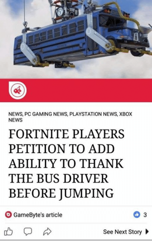News, PlayStation, and Xbox: 8  NEWS, PC GAMING NEWS, PLAYSTATION NEWS, XBOX  NEWS  FORTNITE PLAYERS  PETITION TO ADD  ABILITY TO THANK  THE BUS DRIVER  BEFORE JUMPING  O GameByte's article  See Next Story