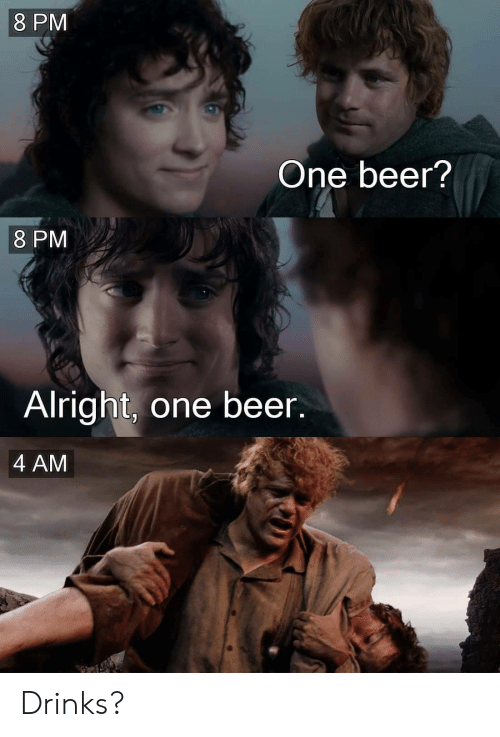 Beer, Alright, and One: 8 PM  One beer?  8 PM  Alright, one beer.  4 AM Drinks?