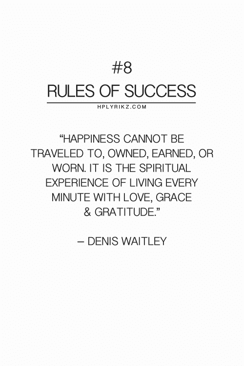 "grace:  #8  RULES OF SUCCESS  HPLYRIKZ.COM  ""HAPPINESS CANNOT BE  TRAVELED TO, OWNED, EARNED, OR  WORN. IT IS THE SPIRITUAL  EXPERIENCE OF LIVING EVERY  MINUTE WITH LOVE, GRACE  & GRATITUDE""  - DENIS WAITLEY"