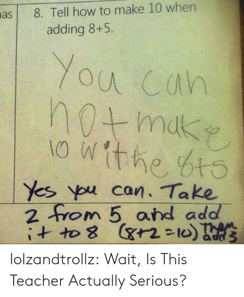 Teacher, Tumblr, and Ypu: 8. Tell how to make 10 wher  adding 8+5.  You cah  the bt  Yes ypu can. Take  2 0 m 5, and add- lolzandtrollz:  Wait, Is This Teacher Actually Serious?
