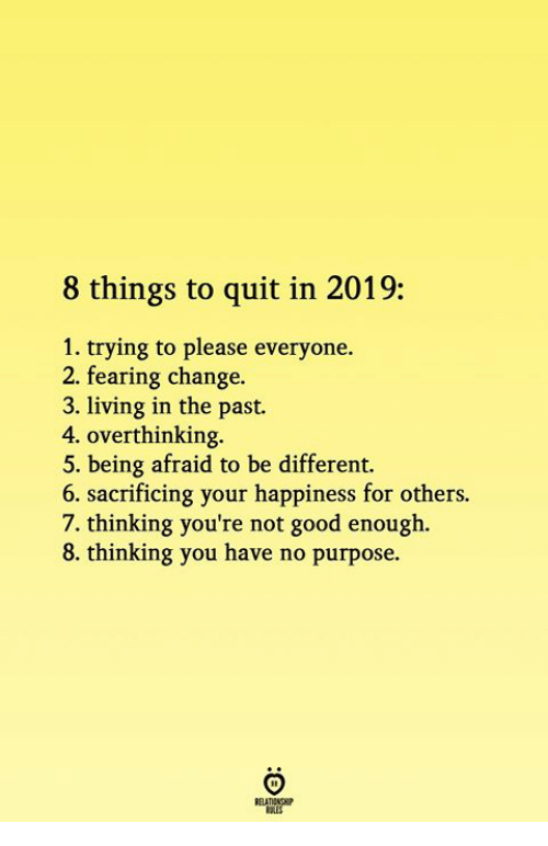 Please Everyone: 8 things to quit in 2019:  1. trying to please everyone.  2. fearing change.  3. living in the past.  4. overthinking  5. being afraid to be different.  6. sacrificing your happiness for others.  7. thinking you're not good enough.  8. thinking you have no purpose.