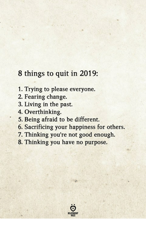 Please Everyone: 8 things to quit in 2019:  1. Trying to please everyone.  2. Fearing change.  3. Living in the past.  4. Overthinking.  5. Being afraid to be different.  6. Sacrificing your happiness for others  7. Thinking you're not good enough  8. Thinking you have no purpose.  RELATIONGH  OLES