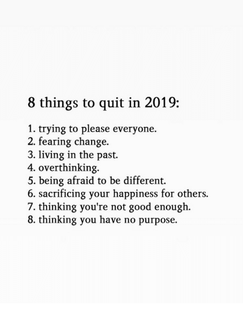 Please Everyone: 8 things to quit in 2019:  1. trying to please everyone.  2. fearing change.  3. living in the past.  4. overthinking.  5. being afraid to be different.  6. sacrificing your happiness for others.  7. thinking you're not good enough.  8. thinking you have no purpose.