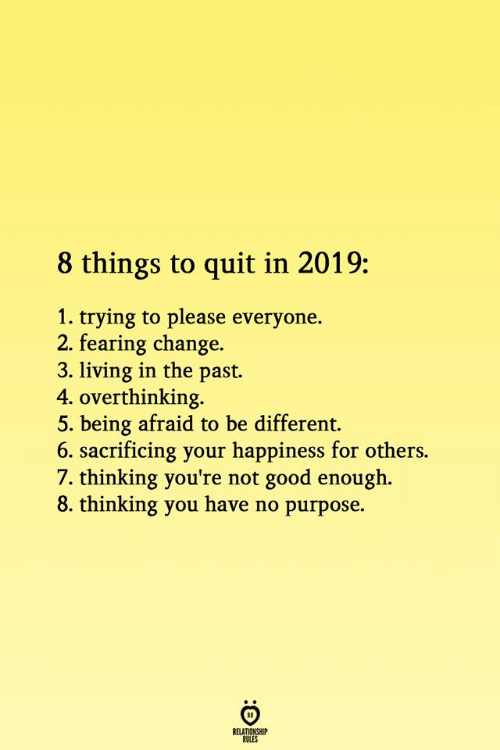 Please Everyone: 8 things to quit in 2019:  1. trying to please everyone.  2. fearing change.  3. living in the past.  4. overthinking.  5. being afraid to be different.  6. sacrificing your happiness for others.  7. thinking you're not good enough.  8. thinking you have no purpose.  RELATIONSHIP  ROLES