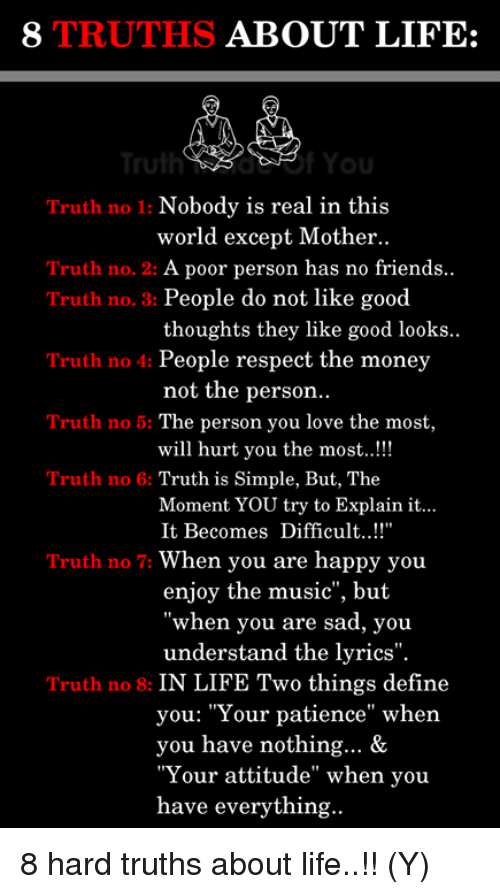 """Good Looks: 8 TRUTHS ABOUT LIFE:  ulhYou  Truth no 1: Nobody is real in this  world except Mother..  Truth no. 2: A poor person has no friends  Truth no. 3: People do not like good  Truth no 4: People respect the money  Truth no 5: The person you love the most,  Truth no 6: Truth is Simple, But, The  thoughts they like good looks  not the person  will hurt you the most..!!  Moment YOU try to Explain it...  It Becomes Difficult...!  Truth no 7: When you are happy you  enjoy the music"""", but  when you are sad, you  understand the lyrics"""".  Truth no 8: IN LIFE Two things define  you: """"Your patience"""" when  you have nothing... &  """"Your attitude"""" when you  have everything 8 hard truths about life..!! (Y)"""
