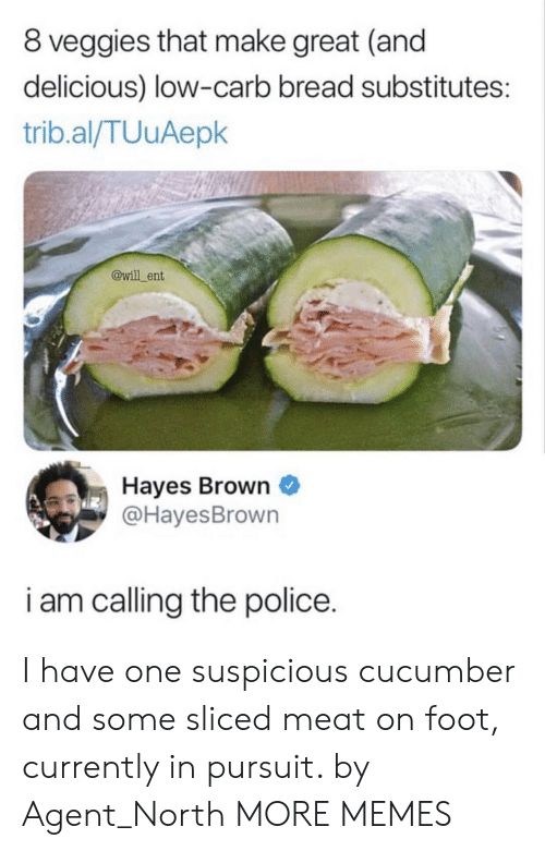 Dank, Memes, and Police: 8 veggies that make great (and  delicious) low-carb bread substitutes:  trib.al/TUuAepk  @will ent  Hayes Brown  @HayesBrown  i am calling the police. I have one suspicious cucumber and some sliced meat on foot, currently in pursuit. by Agent_North MORE MEMES