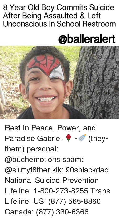 Kik, Memes, and Paradise: 8 Year Old Boy Commits Suicide  After Being Assaulted & Left  Unconscious In School Restroom  @balleralert Rest In Peace, Power, and Paradise Gabriel 🌹 -🍼 (they-them) personal: @ouchemotions spam: @sluttyf8ther kik: 90sblackdad National Suicide Prevention Lifeline: 1-800-273-8255 Trans Lifeline: US: (877) 565-8860 Canada: (877) 330-6366