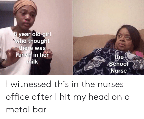 Head, School, and Girl: 8 year old girl  who thought  there was  Panch in her  milk  The  School  Nurse  CO I witnessed this in the nurses office after I hit my head on a metal bar