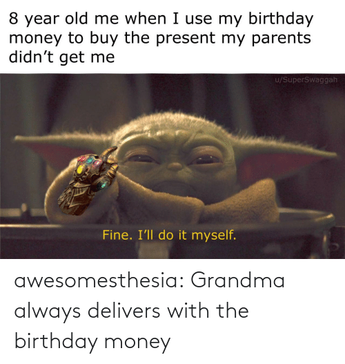ill: 8 year old me when I use my birthday  money to buy the present my parents  didn't get me  u/SuperSwaggah  Fine. I'll do it myself. awesomesthesia:  Grandma always delivers with the birthday money