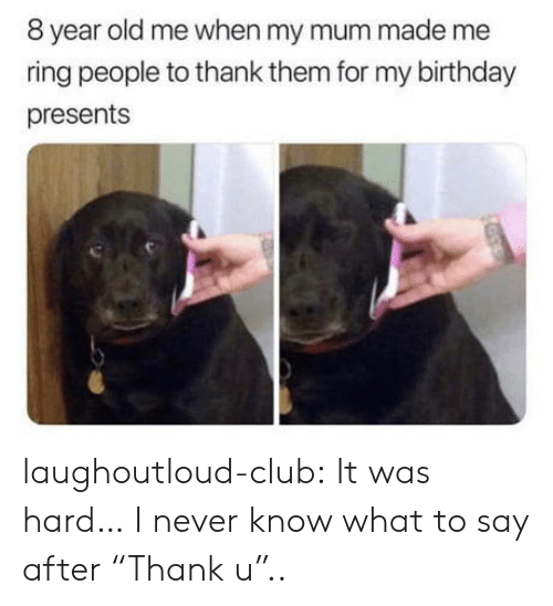 "Birthday, Club, and Tumblr: 8 year old me when my mum made me  ring people to thank them for my birthday  presents laughoutloud-club:  It was hard… I never know what to say after ""Thank u"".."