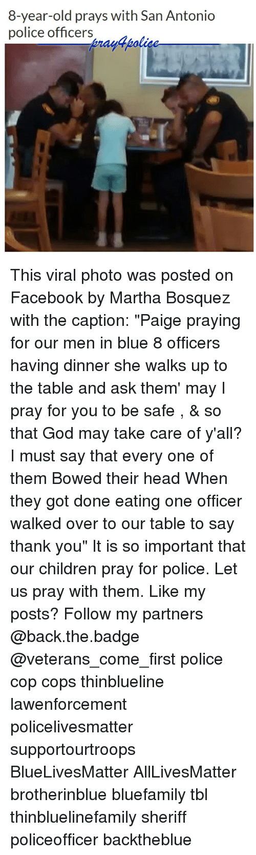 "bowed: 8-year-old prays with San Antonio  police officers This viral photo was posted on Facebook by Martha Bosquez with the caption: ""Paige praying for our men in blue 8 officers having dinner she walks up to the table and ask them' may I pray for you to be safe , & so that God may take care of y'all? I must say that every one of them Bowed their head When they got done eating one officer walked over to our table to say thank you"" It is so important that our children pray for police. Let us pray with them. Like my posts? Follow my partners @back.the.badge @veterans_сome_first police cop cops thinblueline lawenforcement policelivesmatter supportourtroops BlueLivesMatter AllLivesMatter brotherinblue bluefamily tbl thinbluelinefamily sheriff policeofficer backtheblue"