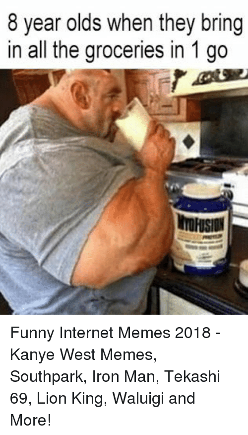 Funny, Internet, and Iron Man: 8 year olds when they bring  in all the groceries in 1 go  TOFUSION Funny Internet Memes 2018 - Kanye West Memes, Southpark, Iron Man, Tekashi 69, Lion King, Waluigi and More!