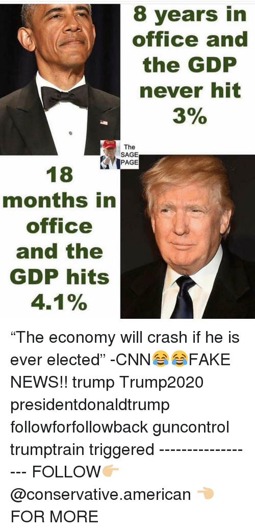 "Sage: 8 years in  office and  the GDP  never hit  3%  The  SAGE  PAGE  months in  office  and the  GDP hits  4.1% ""The economy will crash if he is ever elected"" -CNN😂😂FAKE NEWS!! trump Trump2020 presidentdonaldtrump followforfollowback guncontrol trumptrain triggered ------------------ FOLLOW👉🏼 @conservative.american 👈🏼 FOR MORE"