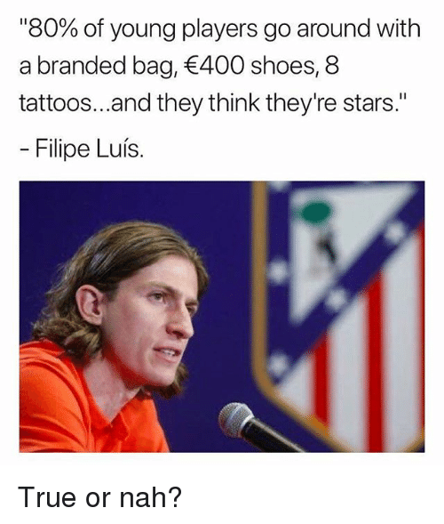 """Memes, Shoes, and Tattoos: """"80% of young players go around with  a branded bag, 400 shoes, 8  tattoos...and they think they're stars.""""  Filipe Luís. True or nah?"""