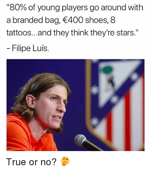 "Memes, Shoes, and Tattoos: ""80% of young players go around with  a branded bag, 400 shoes, 8  tattoos...and they think they're stars.""  Filipe Luís. True or no? 🤔"
