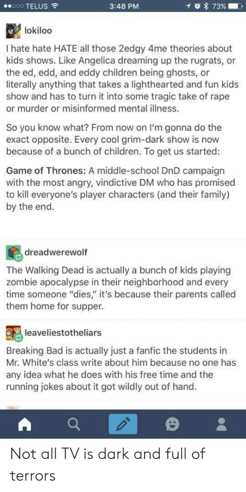 """Bad, Breaking Bad, and Children: 8000 TELUS  3:48 PM  lokiloo  I hate hate HATE all those 2edgy 4me theories about  kids shows. Like Angelica dreaming up the rugrats, or  the ed, edd, and eddy children being ghosts, or  literally anything that takes a lighthearted and fun kids  show and has to turn it into some tragic take of rape  or murder or misinformed mental illness.  So you know what? From now on I'm gonna do the  exact opposite. Every cool grim-dark show is now  because of a bunch of children. To get us started:  Game of Thrones: A middle-school DnD campaign  with the most angry, vindictive DM who has promised  to kill everyone's player characters (and their family)  by the end  dreadwerewoltf  The Walking Dead is actually a bunch of kids playing  zombie apocalypse in their neighborhood and every  time someone """"dies"""" it's because their parents called  them home for supper.  leaveliestotheliars  Breaking Bad is actually just a fanfic the students in  Mr. White's class write about him because no one has  any idea what he does with his free time and the  running jokes about it got wildly out of hand. Not all TV is dark and full of terrors"""