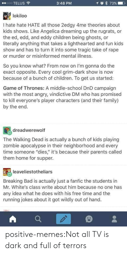 """Bad, Breaking Bad, and Children: 8000 TELUS  3:48 PM  lokiloo  I hate hate HATE all those 2edgy 4me theories about  kids shows. Like Angelica dreaming up the rugrats, or  the ed, edd, and eddy children being ghosts, or  literally anything that takes a lighthearted and fun kids  show and has to turn it into some tragic take of rape  or murder or misinformed mental illness.  So you know what? From now on I'm gonna do the  exact opposite. Every cool grim-dark show is now  because of a bunch of children. To get us started:  Game of Thrones: A middle-school DnD campaign  with the most angry, vindictive DM who has promised  to kill everyone's player characters (and their family)  by the end  dreadwerewoltf  The Walking Dead is actually a bunch of kids playing  zombie apocalypse in their neighborhood and every  time someone """"dies"""" it's because their parents called  them home for supper.  leaveliestotheliars  Breaking Bad is actually just a fanfic the students in  Mr. White's class write about him because no one has  any idea what he does with his free time and the  running jokes about it got wildly out of hand. positive-memes:Not all TV is dark and full of terrors"""