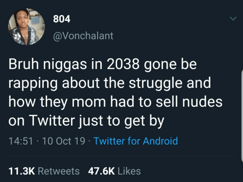 Android: 804  @Vonchalant  Bruh niggas in 2038 gone be  rapping about the struggle and  how they mom had to sell nudes  on Twitter just to get by  14:51 · 10 Oct 19 · Twitter for Android  11.3K Retweets 47.6K Likes