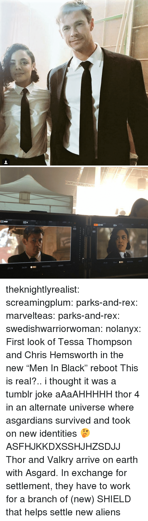 "Chris Hemsworth, Gif, and Tumblr: 80P  172.8  800  Tk  4000 0  REC Sc  256V REC  80330004  27.2V  40 MIN  A032C004  27.3 V  26.8V REC theknightlyrealist:  screamingplum:  parks-and-rex: marvelteas:  parks-and-rex:  swedishwarriorwoman:  nolanyx: First look of Tessa Thompson and Chris Hemsworth in the new ""Men In Black"" reboot   This is real?.. i thought it was a tumblr joke   aAaAHHHHH  thor 4 in an alternate universe where asgardians survived and took on new identities 🤔    ASFHJKKDXSSHJHZSDJJ  Thor and Valkry arrive on earth with Asgard. In exchange for settlement, they have to work for a branch of (new) SHIELD that helps settle new aliens"