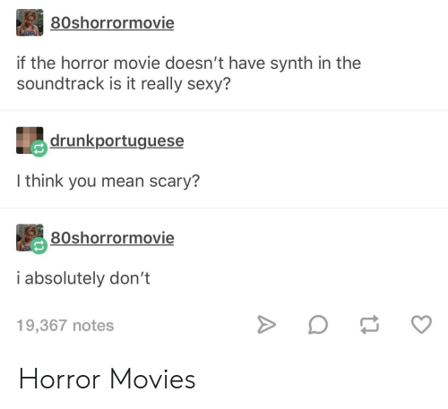the horror: 80shorrormovie  if the horror movie doesn't have synth in the  soundtrack is it really sexy?  drunkportuguese  I think you mean scary?  80shorrormovie  i absolutely don't  19,367 notes Horror Movies