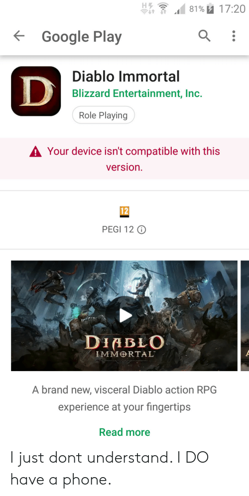 Google, Phone, and Blizzard: 81% u 17:20  Google Play  Diablo Immortal  Blizzard Entertainment, Inc.  Role Playing  A Your device isn't compatible with this  version.  12  PEGI 12 O  DIABLO  IMMRTAL  A brand new, visceral Diablo action RPG  experience at your fingertips  Read more I just dont understand. I DO have a phone.