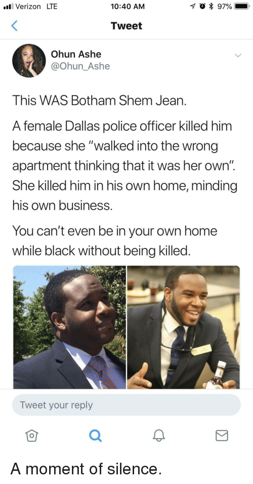 """Ashe:  #81 Verizon LTE  10:40 AM  Tweet  Ohun Ashe  @Ohun_Ashe  This WAS Botham Shem Jean.  A female Dallas police officer killed him  because she """"walked into the wrong  apartment thinking that it was her own""""  She killed him in his own home, minding  his own business.  You can't even be in your own home  while black without being killed.  Tweet your reply  仓 A moment of silence."""