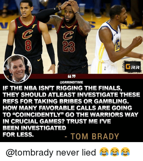 "Finals, Funny, and Nba: 823  0  GRR  @GRRINDTIME  IF THE NBA ISN'T RIGGING THE FINALS,  THEY SHOULD ATLEAST INVESTIGATE THESE  REFS FOR TAKING BRIBES OR GAMBLING.  HOW MANY FAVORABLE CALLS ARE GOING  TO ""COINCIDENTLY"" GO THE WARRIORS WAY  IN CRUCIAL GAMES? TRUST ME IVE  BEEN INVESTIGATED  FOR LESS.  TOM BRADY @tombrady never lied 😂😂😂"