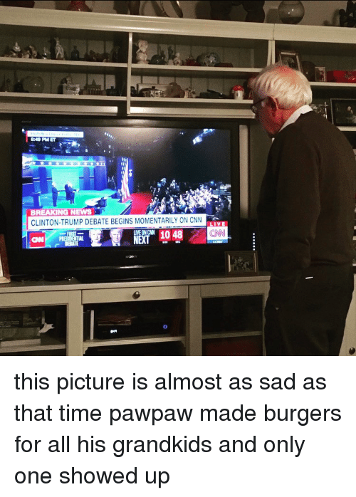 Cnn Live: 8249 PM ET  BREAKING NEWS  CLINTON-TRUMP DEBATE BEGINS M0MENTARILY ON CNN  LIVE  UNEONCNN  CON PRES  NET this picture is almost as sad as that time pawpaw made burgers for all his grandkids and only one showed up