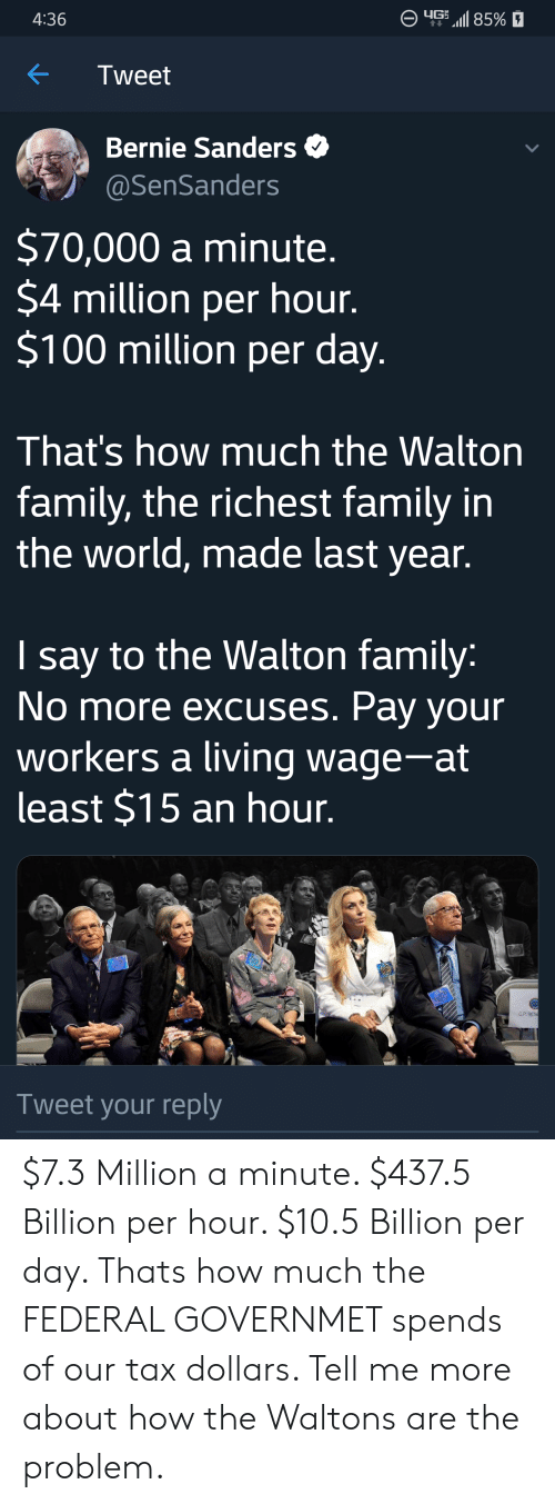Bernie Sanders, Family, and World: 85%  4:36  Tweet  Bernie Sanders  @SenSanders  $70,000 a minute.  $4 million per hour.  $100 million per day.  That's how much the Walton  family, the richest family in  the world, made last year.  say to the Walton family:  No more excuses. Pay your  workers a living wage-at  least $15 an hour.  |  G.P. RESE  Tweet your reply $7.3 Million a minute. $437.5 Billion per hour. $10.5 Billion per day. Thats how much the FEDERAL GOVERNMET spends of our tax dollars. Tell me more about how the Waltons are the problem.