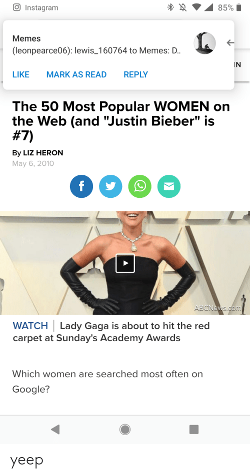 "Academy Awards, Google, and Instagram: 85%  Instagram  Memes  (leonpearce06): lewis_160764 to Memes: D.  IN  LIKE  MARK AS READ  REPLY  The 50 Most Popular WOMEN on  the Web (and ""Justin Bieber"" is  #7)  By LIZ HERON  May 6, 2010  f  ABCNews.com  WATCH Lady Gaga is about to hit the red  carpet at Sunday's Academy Awards  Which women are searched most often on  Google?  A yeep"