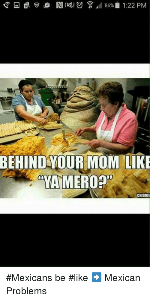 Memes, Mexican, and 🤖: 86% 1:22 PM  BEHIND YOUR MOM LIKE  mYAMEROOn  CHIDOJE #Mexicans be #like ➡ Mexican Problems