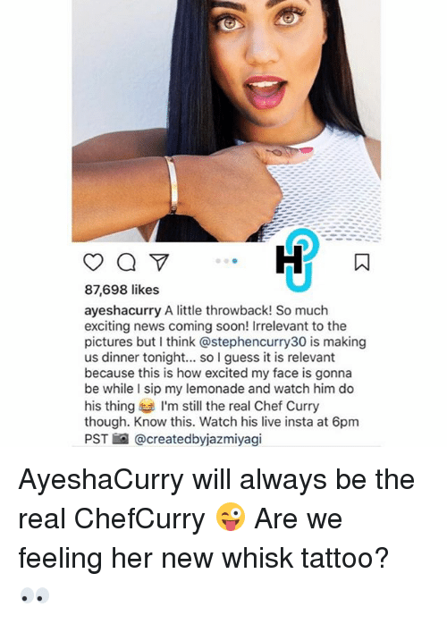 Chef Curry: 87,698 likes  ayeshacurry A little throwback! So much  exciting news coming soon! Irrelevant to the  pictures but think astephencurry30 is making  us dinner tonight... so I guess it is relevant  because this is how excited my face is gonna  be while I sip my lemonade and watch him do  his thing I'm still the real Chef Curry  though. Know this. Watch his live insta at 6pm  PST @createdbyjazmiyagi AyeshaCurry will always be the real ChefCurry 😜 Are we feeling her new whisk tattoo? 👀