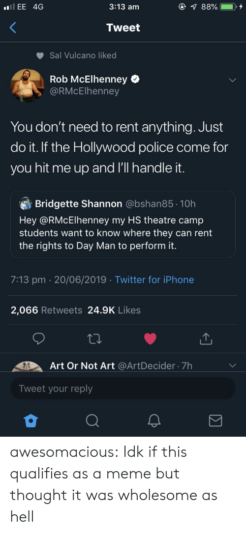 camp: @ 88%  3:13 am  llEE 4G  Tweet  Sal Vulcano liked  Rob McElhenney  @RMcElhenney  You don't need to rent anything. Just  do it. If the Hollywood police come for  you hit me up and l'll handle it.  Bridgette Shannon @bshan85 10h  Hey @RMcElhenney my HS theatre camp  students want to know where they can rent  the rights to Day Man to perform it.  7:13 pm 20/06/2019 Twitter for iPhone  2,066 Retweets 24.9K Likes  Art Or Not Art @ArtDecider 7h  Tweet your reply awesomacious:  Idk if this qualifies as a meme but thought it was wholesome as hell