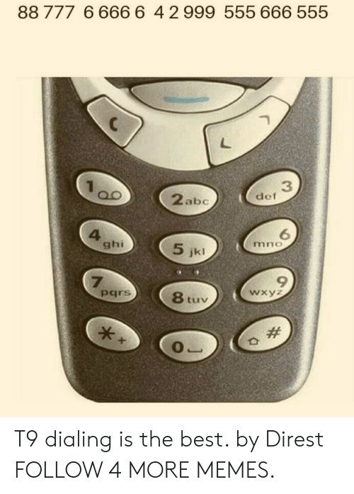 dialing: 88 777 6 666 6 4 2999 555 666 555  3  def  2abc  6  mno  4  ghi  5 jkl  77  pars  wxyz  8 tuv  T9 dialing is the best. by Direst FOLLOW 4 MORE MEMES.