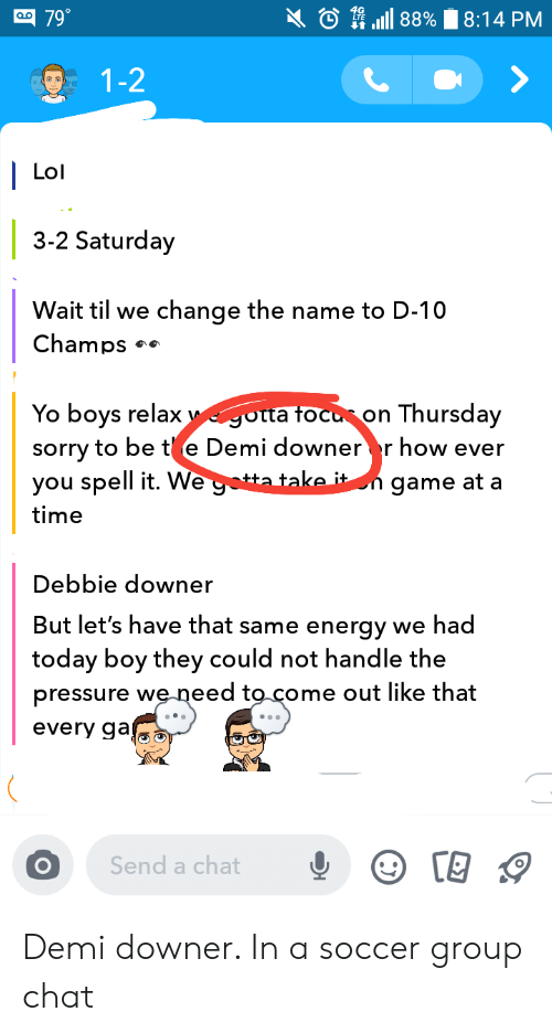 Energy, Group Chat, and Lol: 88%  799  8:14 PM  1-2  Lol  3-2 Saturday  Wait til we  change the name to D-10  Champs  otta tocu on Thursday  sorry to be t e Demi downer r how ever  tta take it n game at a  Yo boys relax  you spell it. We go  time  Debbie downer  But let's have that same energy we had|  today boy they could not handle the  pressure weneed to come out like that  every ga  Send a chat Demi downer. In a soccer group chat
