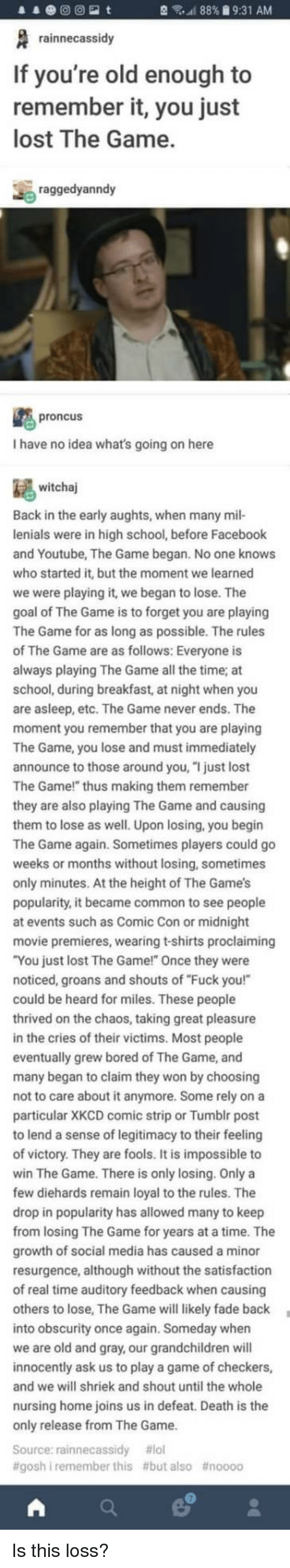 "The Games: 88% 9:31 AM  rainnecassidy  If you're old enough to  remember it, you just  lost The Game.  raggedyanndy  proncus  I have no idea what's going on here  witchaj  Back in the early aughts, when many mil-  lenials were in high school, before Facebook  and Youtube, The Game began. No one knows  who started it, but the moment we learned  we were playing it, we began to lose. The  goal of The Game is to forget you are playing  The Game for as long as possible. The rules  The Game are as follows: Everyone is  ays playing The Game all the time; at  school, during breakfast, at night when you  are asleep, etc. The Game never ends. The  moment you remember that you are playing  The Game, you lose and must immediately  announce to those around you, ""I just lost  The Game!"" thus making them remember  they are also playing The Game and causing  them to lose as well. Upon losing, you begin  The Game again. Sometimes players could go  weeks or months without losing, sometimes  only minutes. At the height of The Game's  popularity, it became common to see people  at events such as Comic Con or midnight  movie premieres, wearing t-shirts proclaiming  You just lost The Game!"" Once they were  noticed, groans and shouts of ""Fuck you!""  could be heard for miles. These people  rived on the chaos, taking great pleasure  in the cries of their victims. Most people  eventually grew bored of The Game, and  many began to claim they won by choosing  not to care about it anymore. Some rely on a  particular XKCD comic strip or Tumblr post  to lend a sense of legitimacy to their feeli  of victory. They are fools. It is impossible to  win The Game. There is only losing. Only a  few diehards remain loyal to the rules. The  drop in popularity has allowed many to keep  m losing The Game for years at a time. The  growth of social media has caused a minor  resurgence, although without the satisfaction  of real time auditory feedback when caus  others to lose, The Game will likely fade back  into obscurity once again. Someday whern  we are old and gray, our grandchildren will  innocently ask us to play a game of checkers,  and we will shriek and shout until the whole  nursing home joins us in defeat. Death is the  only release from The Game  Source: rainnecassidy #101  #goshi remember this #but also Is this loss?"