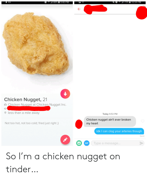 Mile Away: 88%9:40 PM  3%T10:59 PM  Chicken Nugget, 21  Chicken Nugget at Chicken Nugget Inc.  less than a mile away  Today 9:53 PM  Chicken nugget ain't ever broken  Not too hot, not too cold; fried just right ;)  my heart  Idk I can clog your arteries though  Sent  Type a message...  GIF So I'm a chicken nugget on tinder…