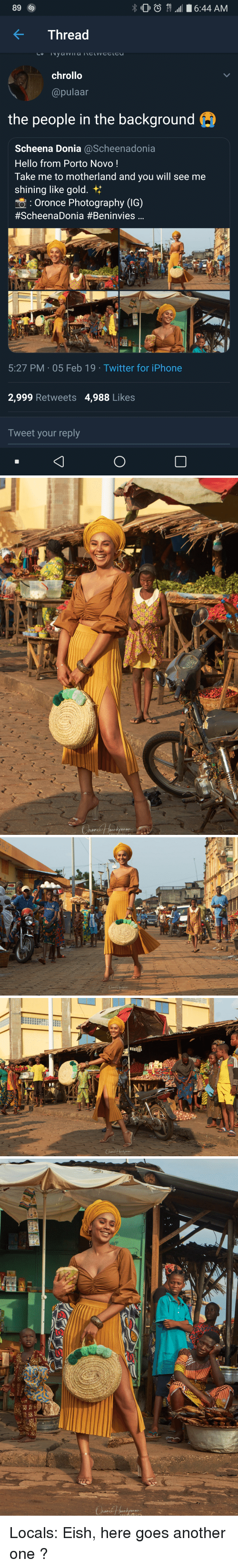 Another One, Blackpeopletwitter, and Funny: 89  O6:44 AM  Thread  chrollo  @pulaar  the people in the background e  Scheena Donia @Scheenadonia  Hello from Porto Novo!  Take me to motherland and you will see me  shining like gold.  Oronce Photography (IG)  #ScheenaDonia #Beninvies  5:27 PM 05 Feb 19 Twitter for iPhone  2,999 Retweets 4,988 Likes  Tweet your reply  0   gRCER  ales  TAIL  YOKOHAV   0u  PHOTOGRAPHY Locals: Eish, here goes another one ?