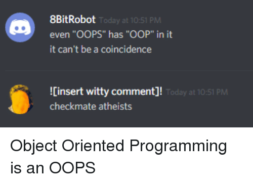 "oop: 8BitRobot  even ""OOPS"" has ""OOP"" in it  it can't be a coincidence  Today at 10:51 PM  Cinsert witty comment]!  checkmate atheists  oday at 10:51 PM Object Oriented Programming is an OOPS"