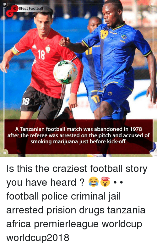 8Fact: 8Fact Football  18  18  A Tanzanian football match was abandoned in 1978  after the referee was arrested on the pitch and accused of  smoking marijuana just before kick-off. Is this the craziest football story you have heard ? 😂🤯 • • football police criminal jail arrested prision drugs tanzania africa premierleague worldcup worldcup2018
