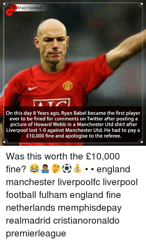 8Fact: 8Fact Football  5  On this day 8 Years ago, Ryan Babel became the first player  ever to be fined for comments on Twitter after posting a  picture of Howard Webb in a Manchester Utd shirt after  Liverpool lost 1-0 against Manchester Utd. He had to pay a  £10,000 fine and apologise to the referee. Was this worth the £10,000 fine? 😂🤷🏾♂️🤔⚽️💰 • • england manchester liverpoolfc liverpool football fulham england fine netherlands memphisdepay realmadrid cristianoronaldo premierleague