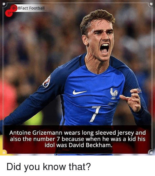 David Beckham: 8Fact Football  Antoine Grizemann wears long sleeved jersey and  also the number 7 because when he was a kid his  idol was David Beckham Did you know that?
