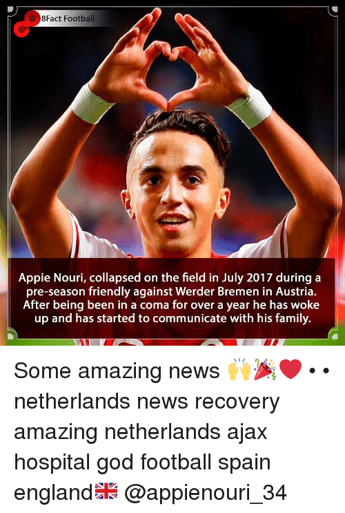 8Fact: 8Fact Football  Appie Nouri, collapsed on the field in July 2017 duringa  pre-season friendly against Werder Bremen in Austria.  After being been in a coma for over a year he has woke  up and has started to communicate with his family. Some amazing news 🙌🎉❤️ • • netherlands news recovery amazing netherlands ajax hospital god football spain england🇬🇧 @appienouri_34